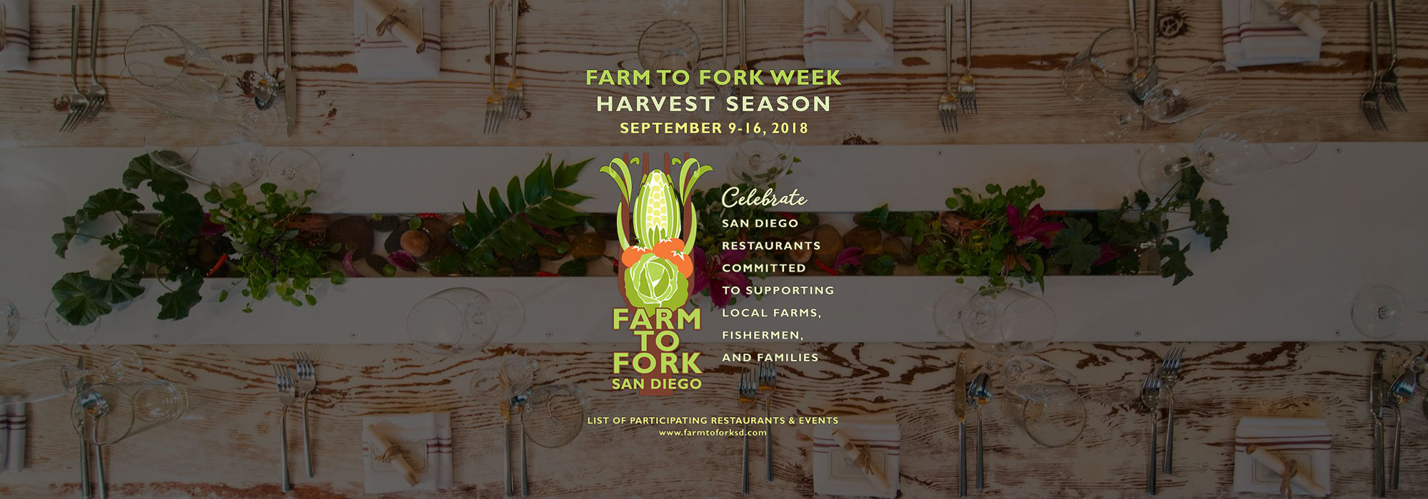 Farm to Fork Week: Harvest Season | September 9-16,2018. Celebrate San Diego Restaurants committed to supporting local farms, fishermen and families. Visit farmtoforksd.com for more information.